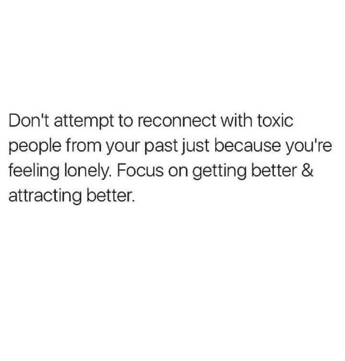 feeling lonely: Don't attempt to reconnect with toxic  people from your past just because you're  feeling lonely. Focus on getting better &  attracting better.