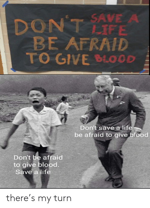 Ave: DONT AVE A  BE AFRAID  TO GIVE BLOOD  LIFE  Don't save a life  be afraid to give blood  Don't be afraid  to give blood  Save a life there's my turn