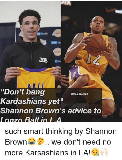 "Advice, Kardashians, and Memes: ""Don't bang  Kardashians yet""  Shannon Brown's advice to  Lonzo Ball in LA  @thelonzozone such smart thinking by Shannon Brown😂🤔.. we don't need no more Karsashians in LA!😪🙌🏻"