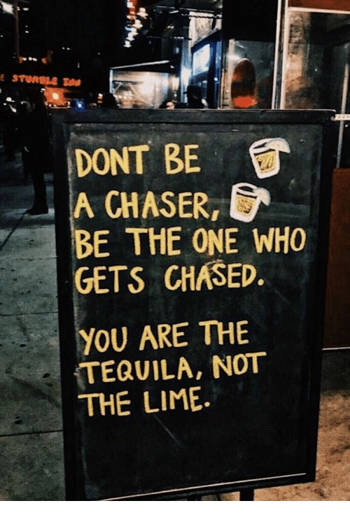 Tequila: DONT BE  A ,  BE THE ONE WHO  GETS CHASED  CHASER  YOU ARE THE  TEQUILA, NOT  THE LIME