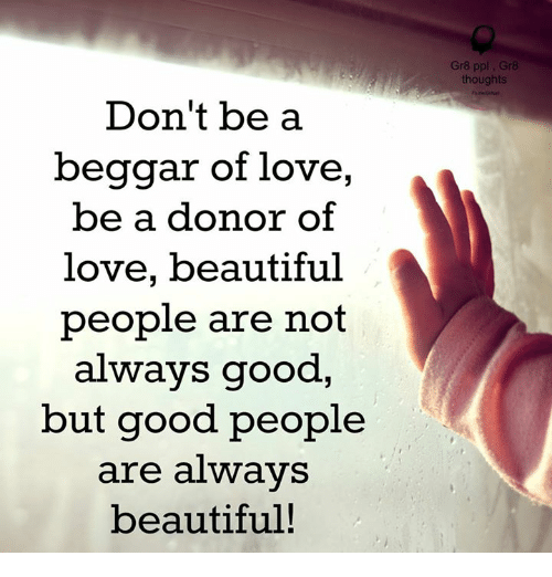 Beautiful, Love, and Memes: Don't be a  beggar of love,  be a donor of  love, beautiful  people are not  always good  but good people  are always  beautiful!  Gr8 ppl  Gr8  thoughts