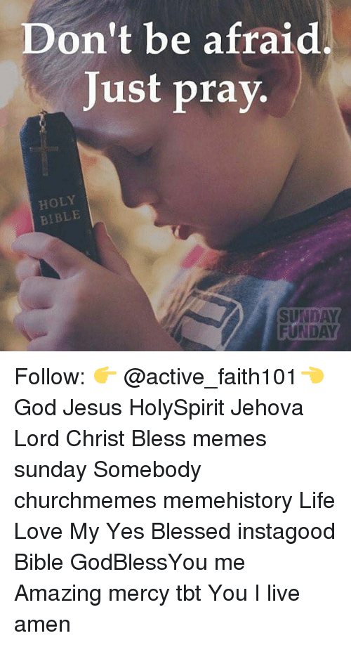 Blessed, God, and Jesus: Don't be afraid  Just pray.  HOLY  BIBLE  SUNDAY  FUNDAY Follow: 👉 @active_faith101👈 God Jesus HolySpirit Jehova Lord Christ Bless memes sunday Somebody churchmemes memehistory Life Love My Yes Blessed instagood Bible GodBlessYou me Amazing mercy tbt You I live amen