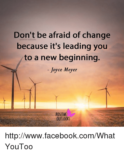 Don't Be Afraid Of Change Because It's Leading You To A