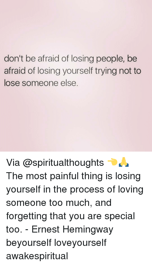 you are special: don't be afraid of losing people, be  afraid of losing yourself tryingnot to  lose someone else Via @spiritualthoughts 👈🙏 The most painful thing is losing yourself in the process of loving someone too much, and forgetting that you are special too. - Ernest Hemingway beyourself loveyourself awakespiritual