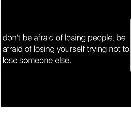 Memes, 🤖, and Lose: don't be afraid of losing people, be  afraid of losing yourself trying not to  lose someone else.