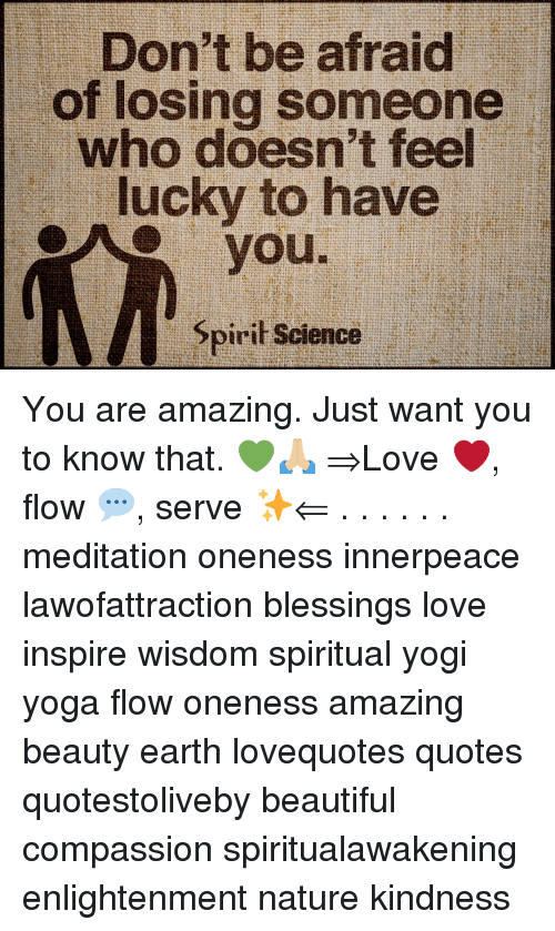 Beautiful, Love, and Memes: Don't be afraid  of losing someone  who doesn't feel  lucky to have  you.  Spirit Science You are amazing. Just want you to know that. 💚🙏🏼 ⇒Love ❤️, flow 💬, serve ✨⇐ . . . . . . meditation oneness innerpeace lawofattraction blessings love inspire wisdom spiritual yogi yoga flow oneness amazing beauty earth lovequotes quotes quotestoliveby beautiful compassion spiritualawakening enlightenment nature kindness