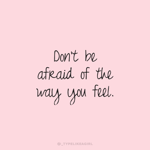 Be Afraid: Don't be  afRaid of the  way you feel.  @_TYPELIKEAGIRL