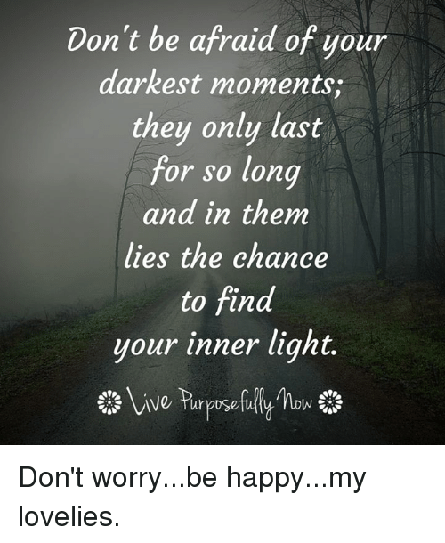 Memes, Be Happy, and 🤖: Don't be afraid of your  darkest moments,  they only last  for so long  and in them  lies the chance  to find  your inner light. Don't worry...be happy...my lovelies.