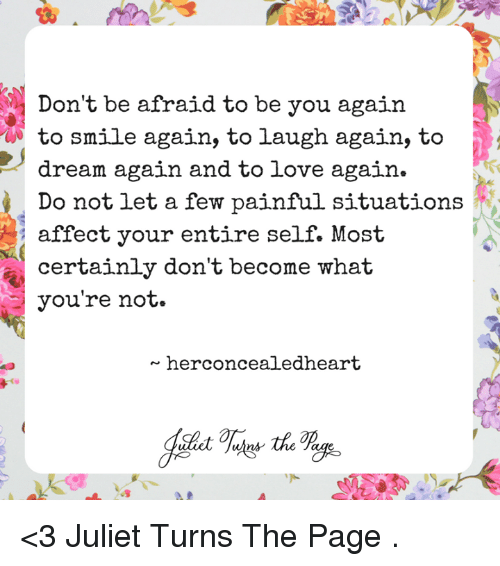 Love, Memes, and Affect: Don't be afraid to be you again  to smile again, to laugh again, to  dream again and to love again  Do not let a few painful situations  affect your entire self. Most  certainly don't become what  you're not.  herconcealedheart  ns <3 Juliet Turns The Page  .