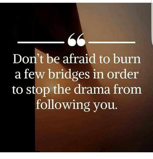 Don't Be Afraid To Burn A Few Bridges In Order To Stop The