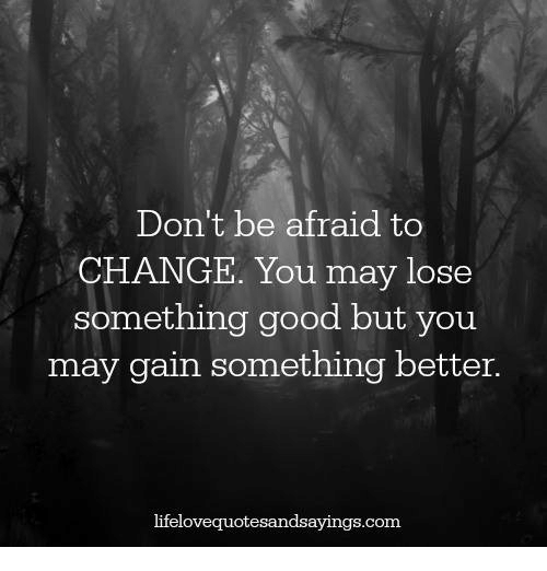 Dont Be Afraid to CHANGE You May Lose Something Good but You May Gain So...