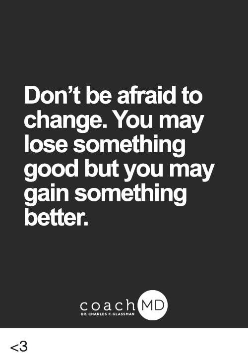 gain: Don't be afraid to  change. You may  lose something  good but you may  gain something  better.  coachh  MD <3