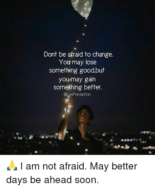 Memes, Soon..., and Good: Dont be afraid to change.  You may lose  something good,but  you may gain  something better.  @lavePerception 🙏 I am not afraid. May better days be ahead soon.