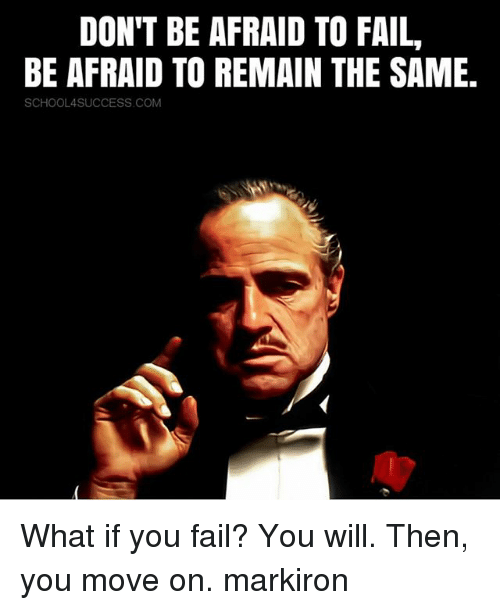 Fail, Memes, and 🤖: DON'T BE AFRAID TO FAIL,  BE AFRAID TO REMAIN THE SAME  SCHOOL4SUCCESS COM What if you fail? You will. Then, you move on. markiron