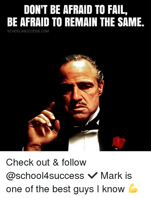 Fail, Memes, and Best: DON'T BE AFRAID TO FAIL,  BE AFRAID TO REMAIN THE SAME  SCHOOL4SUCCESS COM Check out & follow @school4success ✔️ Mark is one of the best guys I know 💪