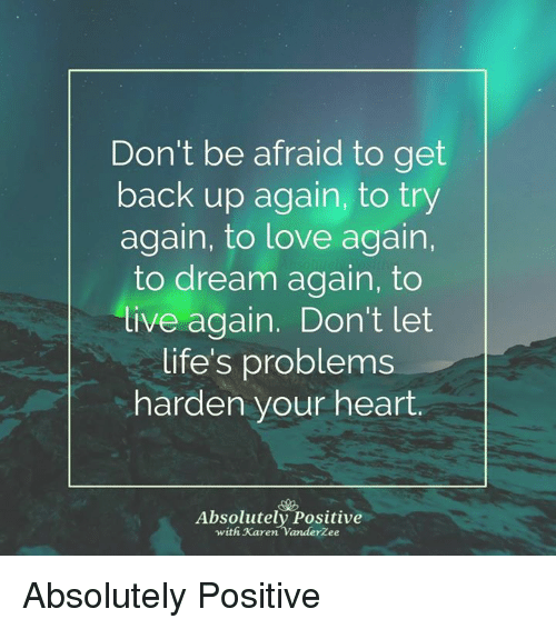 Love, Memes, and Heart: Don't be afraid to get  back up again, to try  again, to love again,  to dream again, to  ive again. Don't let  life's problems  harden your heart.  Absolutely Positive  with Karen VanderZee Absolutely Positive