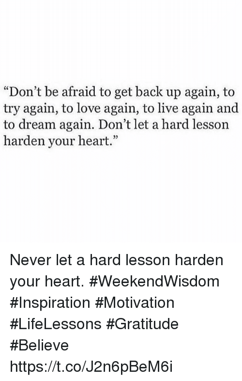 "Love, Heart, and Live: ""Don't be afraid to get back up again, to  try again, to love again, to live again and  to dream again. Don't let a hard lesson  harden your heart.""  03 Never let a hard lesson harden your heart.  #WeekendWisdom #Inspiration  #Motivation #LifeLessons #Gratitude #Believe https://t.co/J2n6pBeM6i"