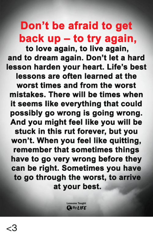 Life, Love, and Memes: Don't be afraid to get  back up to try again,  to love again, to live again,  and to dream again. Don't let a hard  lesson harden your heart. Life's best  lessons are often learned at the  worst times and from the worst  mistakes. There will be times when  it seems like everything that could  possibly go wrong is going wrong  And you might feel like you will be  stuck in this rut forever, but you  won't. When you feel like quitting,  remember that sometimes things  have to go very wrong before they  can be right. Sometimes you have  to go through the worst, to arrive  at your best.  Lessons Taught  By LIFE <3