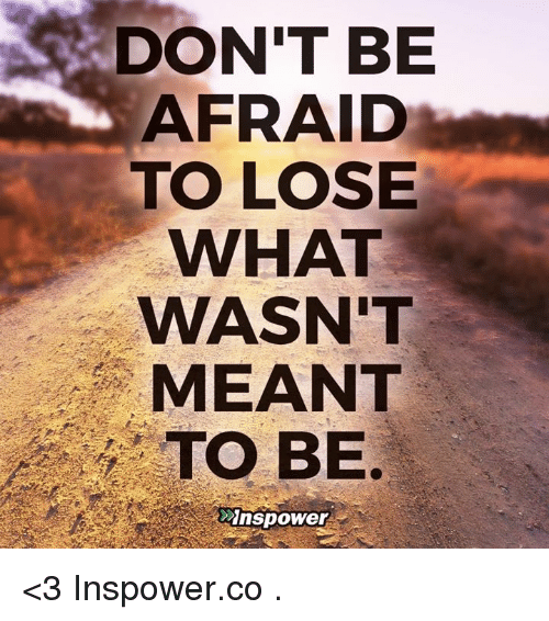 DON'T BE AFRAID TO LOSE WHAT WASN'T MEANT TO BE Dnspower