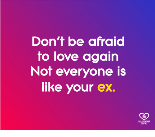 Love, Memes, and Love Again: Don't be afraid  to love again  Not everyone is  like your ex.  RO