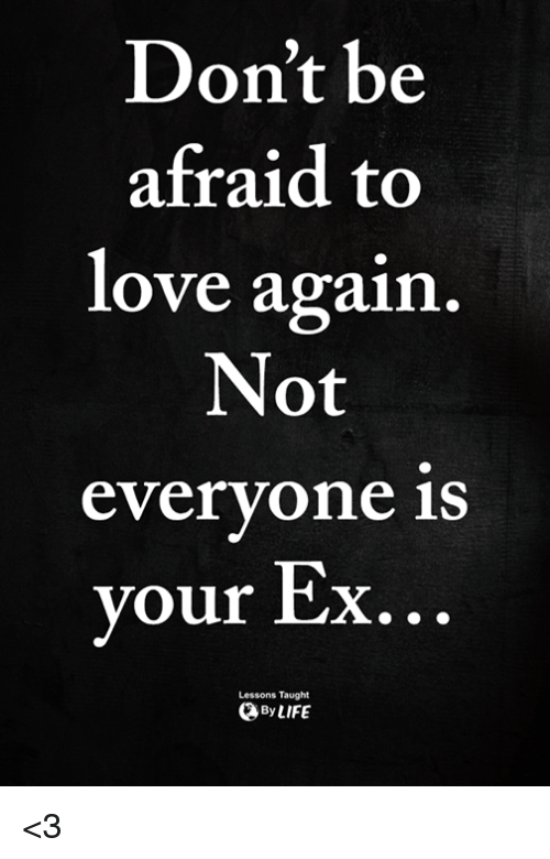 Love, Memes, and Love Again: Don't be  afraid to  love again  Not  everyone is  your Ex  Lessons Taught  ByLIFE <3