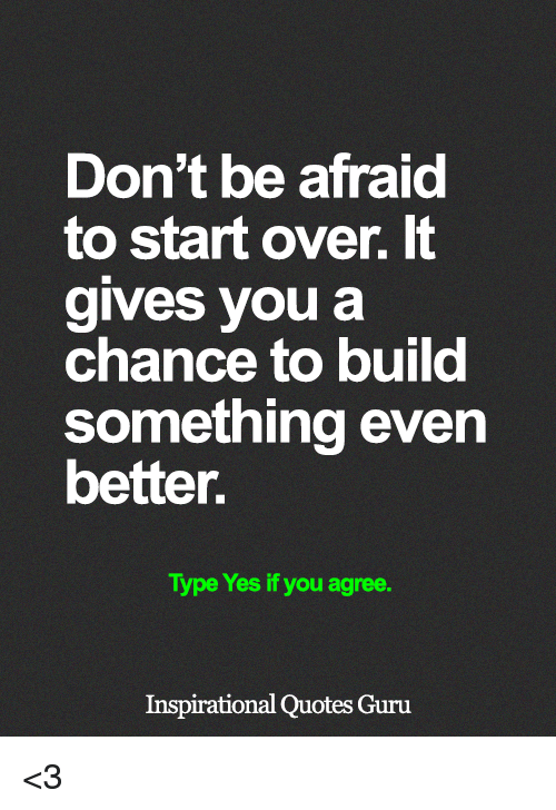 Memes, Quotes, and 🤖: Don't be afraid  to start over. It  gives you a  chance to build  something even  better.  Type Yes if you agree.  Inspirational Quotes Guru <3
