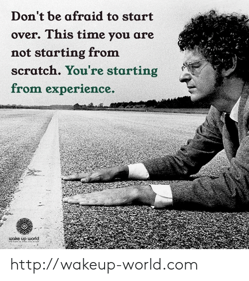 over-this: Don't be afraid to start  over. This time you are  not starting from  scratch. You're starting  from experience.  wake up world http://wakeup-world.com