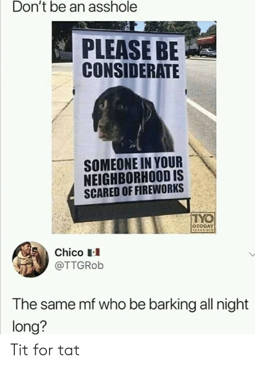 all night: Don't be an asshole  PLEASE BE  CONSIDERATE  SOMEONE IN YOUR  NEIGHBORHOOD IS  SCARED OF FIREWORKS  TYO  OTODAY  VEARS OLD  Chico  @TTGROB  The same mf who be barking all night  long? Tit for tat