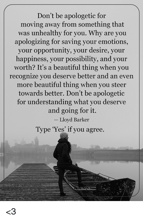 apologetic: Don't be apologetic for  moving away from something that  was unhealthy for you. Why are you  apologizing for saving your emotions,  your opportunity, your desire, your  happiness, your possibility, and your  worth? It's a beautiful thing when you  recognize you deserve better and an even  more beautiful thing when you steer  towards better. Don't be apologetic  for understanding what you deserve  and going for it.  Lloyd Barker  Type 'Yes' if you agree. <3