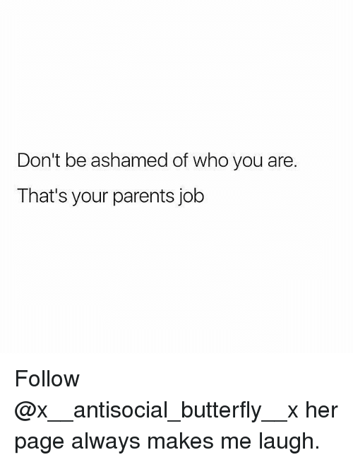 Memes, Parents, and Butterfly: Don't be ashamed of who you are.  That's your parents job Follow @x__antisocial_butterfly__x her page always makes me laugh.