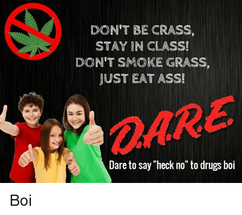 """Ass, Drugs, and Boi: DON'T BE CRASS,  STAY IN CLASS!  DON'T SMOKE GRASS,  JUST EAT ASS!  OARE  @ARE  Dare to say """"heck no"""" to drugs boi Boi"""