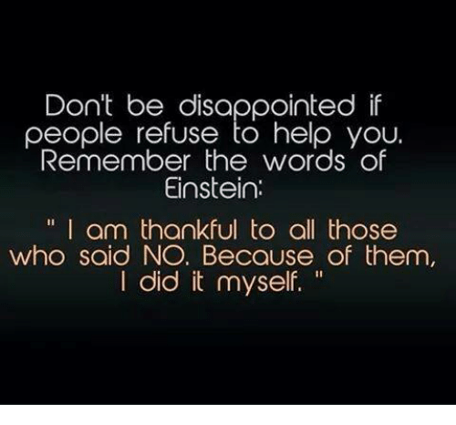 Disappointed: Don't be disappointed if  people refuse to help you.  Remember the words of  Einstein.  I am thankful to all those  who said NO. Because of them,  did it myself.