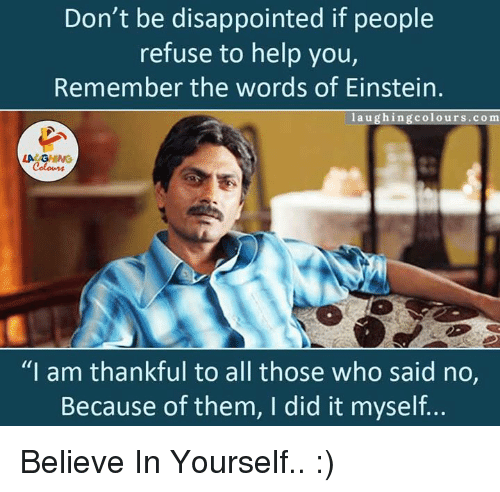 """Einstein Laughing: Don't be disappointed if people  refuse to help you,  Remember the words of Einstein  laughing colours co m  LAC  """"I am thankful to all those who said no,  Because of them, I did it myself... Believe In Yourself.. :)"""