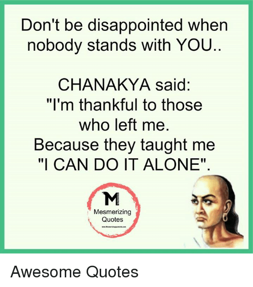 """Memes, 🤖, and Chanakya: Don't be disappointed when  nobody stands with YOU  CHANAKYA said:  """"I'm thankful to those  who left me  Because they taught me  """"I CAN DO IT ALONE""""  Mesmerizing  Quotes Awesome Quotes"""