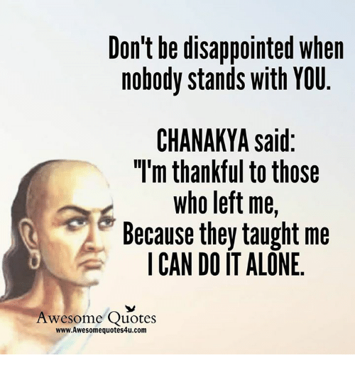 """Disappointed: Don't be disappointed when  nobody stands with YOU  CHANAKYA said:  """"I'm thankful to those  Who left me  Because they taught me  I CAN DO IT ALONE  Awesome Quotes  www.Awesomequotes4u.com"""