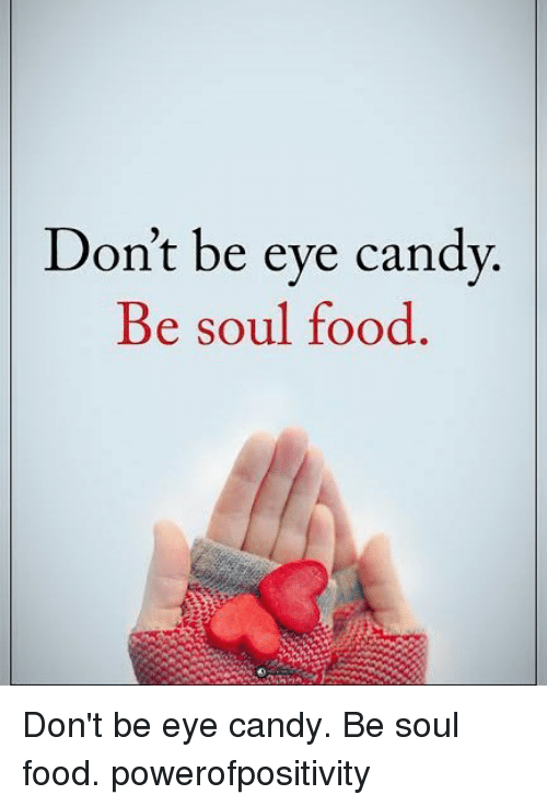 Candy, Food, and Memes: Don't be eve candv  Be soul food  Be soul rood Don't be eye candy. Be soul food. powerofpositivity