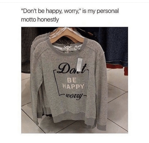 """motto: """"Don't be happy, worry,"""" is my personal  motto honestly  Dal  BE  HAPPY  wory"""