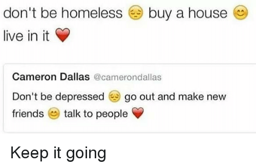 Keep It Going: don't be homeless @ buy a house  live in it  Cameron Dallas @camerondallas  Don't be depressed go out and make new  friends talk to people Keep it going
