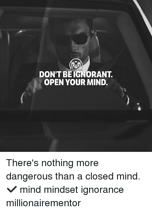 Ignorant, Memes, and Ignorance: DON'T BE IGNORANT.  OPEN YOUR MIND. There's nothing more dangerous than a closed mind.✔️ mind mindset ignorance millionairementor