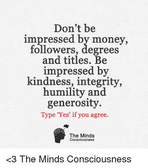 Memes, Integrity, and 🤖: Don't be  impressed by money,  followers, degrees  and titles. Be  impressed by  kindness, integrity,  humility and  generosity  Type 'Yes' if you agree  The Minds  Consciousness <3 The Minds Consciousness