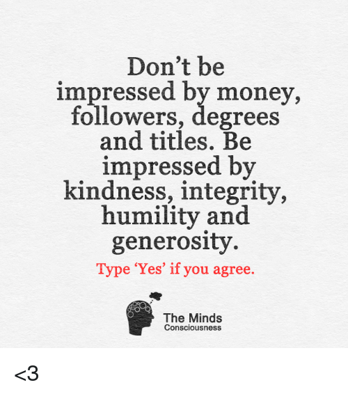 Memes, Integrity, and 🤖: Don't be  impressed by money,  followers, degrees  and titles. Be  impressed by  kindness, integrity,  humility and  generosity  Type 'Yes' if you agree  The Minds  Consciousness <3