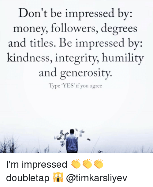 Memes, 🤖, and Degree: Don't be impressed by  money, followers, degrees  and titles. Be impressed by  kindness, integrity, humility  and generosity.  Type YES if you agree I'm impressed 👏👏👏 doubletap 🙀 @timkarsliyev