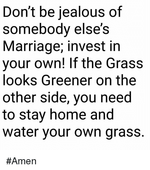 Jealous, Marriage, and Memes: Don't be jealous of  somebody else's  Marriage, invest in  your own! If the Grass  looks Greener on the  other side, you need  to stay home and  water your own grass. #Amen