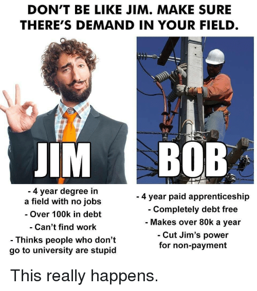 100k: DON'T BE LIKE JIM. MAKE SURE  THERE'S DEMAND IN YOUR FIELD  IM BOB  4 year degree in  a field with no jobs  - Over 100k in debt  Can't find work  - Thinks people who don't  go to university are stupid  - 4 year paid apprenticeship  Completely debt free  Makes over 80k a year  Cut Jim's power  for non-payment This really happens.