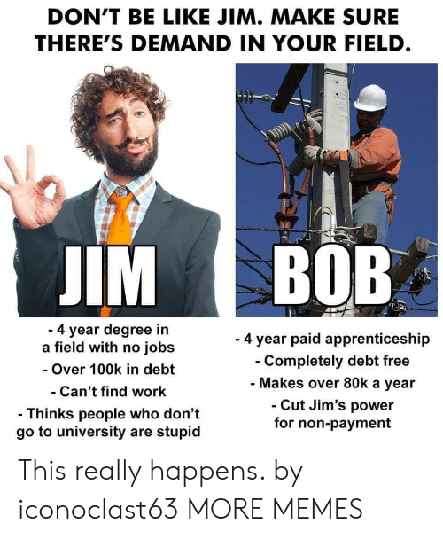 100k: DON'T BE LIKE JIM. MAKE SURE  THERE'S DEMAND IN YOUR FIELD  IM BOB  4 year degree in  a field with no jobs  - Over 100k in debt  Can't find work  - Thinks people who don't  go to university are stupid  - 4 year paid apprenticeship  Completely debt free  Makes over 80k a year  Cut Jim's power  for non-payment This really happens. by iconoclast63 MORE MEMES