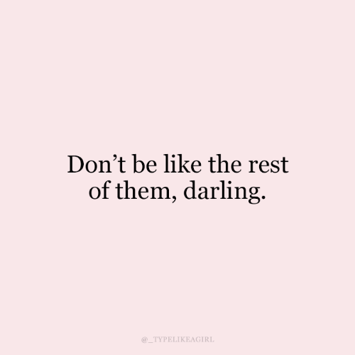 darling: Don't be like the rest  of them, darling.  @_TYPELIKEAGIRL
