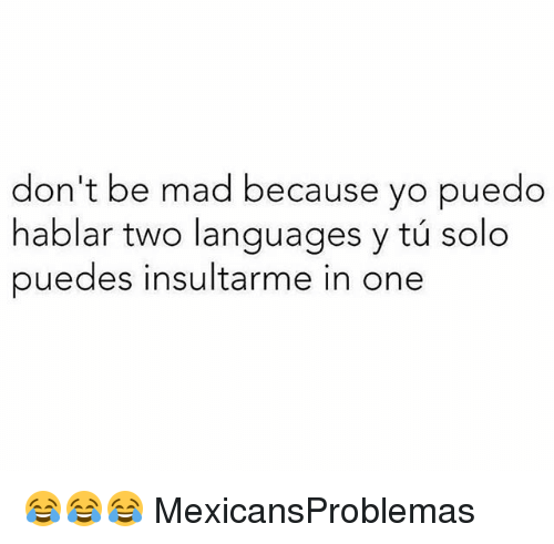 Memes, Yo, and Mad: don't be mad because yo puedo  hablar two languages y tú solo  puedes insultarme in one 😂😂😂 MexicansProblemas