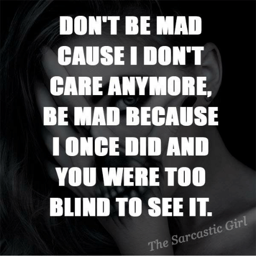 sarcastic girl: DON'T BE MAD  CAUSE I DON'T  CARE ANYMORE,  BE MAD BECAUSE  I ONCE DID AND  YOU WERE TOO  BLIND TO SEE IT  The Sarcastic Girl