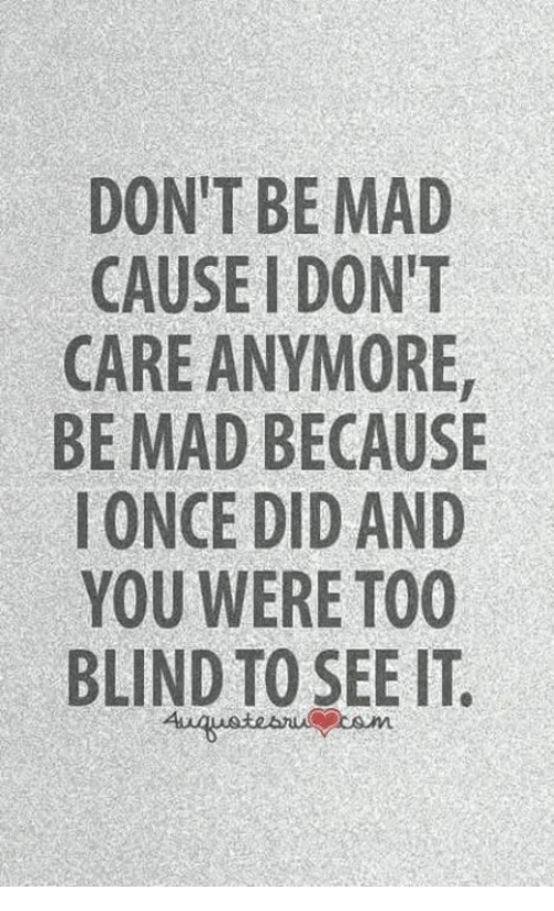memes: DON'T BE MAD  CAUSE IDONIT  CARE ANYMORE  BE MAD BECAUSE  I ONCE DID AND  YOU WERE TOO  BLIND TO SEE IT.