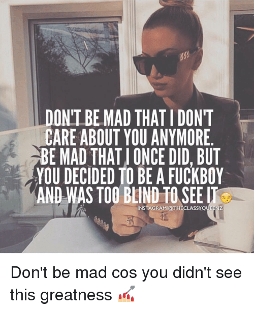 Fuckboy, Memes, and 🤖: DONT BE MAD THAT TDONT  CARE ABOUT YOU ANYMORE  BE MAD THAT ONCE DID, BUT  YOU DECIDED TO BE A FUCKBOY  AND WAS TOO BLIND TO SEE  UEENZ  INSTAGRAM a Don't be mad cos you didn't see this greatness 💅🏼